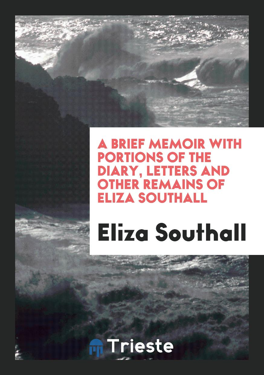 A Brief Memoir with Portions of the Diary, Letters and Other Remains of Eliza Southall