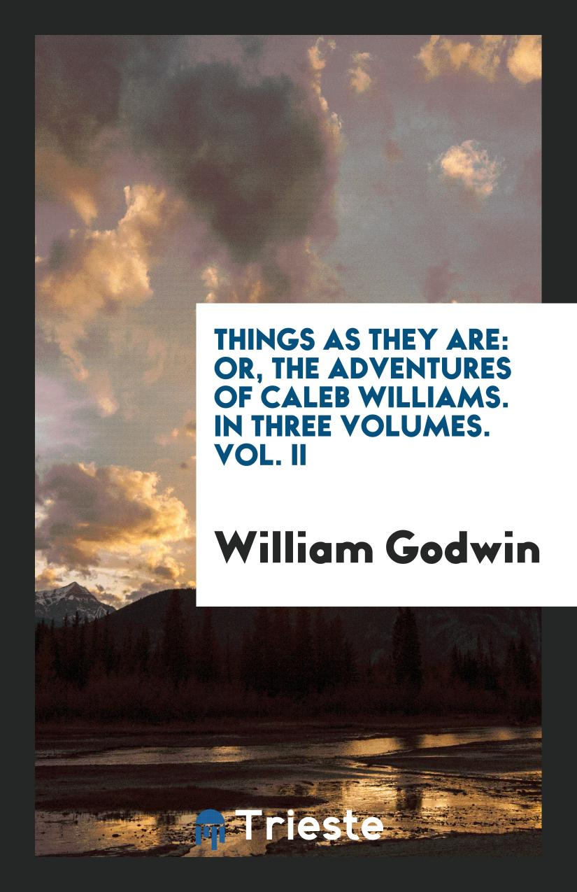 Things as They Are: Or, The Adventures of Caleb Williams. In Three Volumes. Vol. II