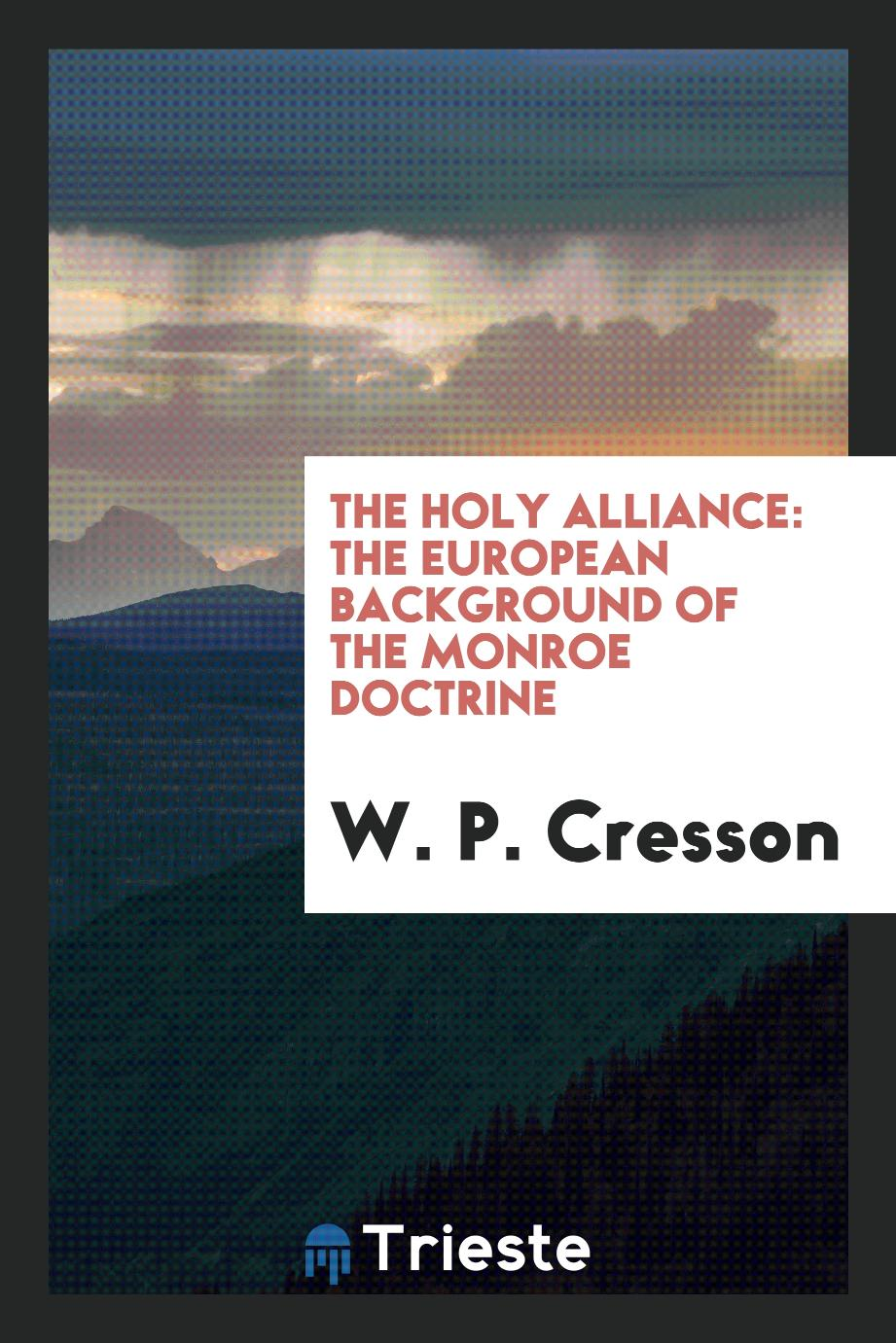W. P. Cresson - The Holy Alliance: The European Background of the Monroe Doctrine