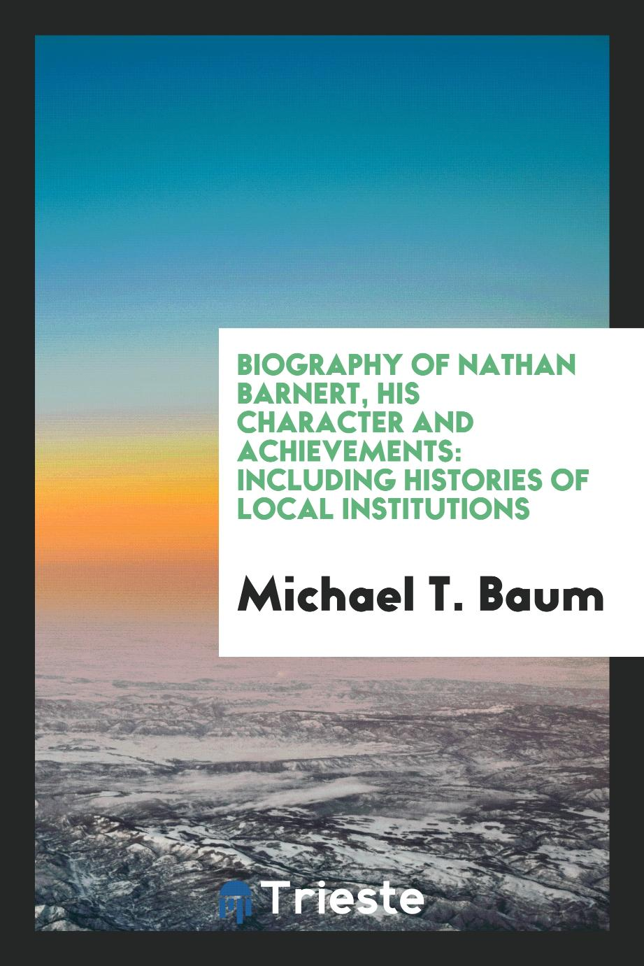 Biography of Nathan Barnert, His Character and Achievements: Including Histories of Local Institutions