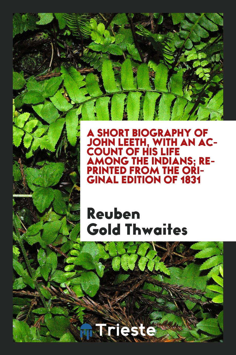 A short biography of John Leeth, with an account of his life among the Indians; reprinted from the original edition of 1831