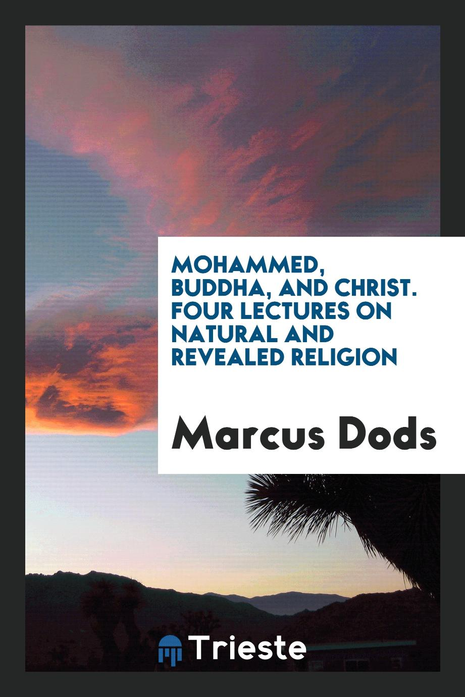 Mohammed, Buddha, and Christ. Four lectures on natural and revealed religion