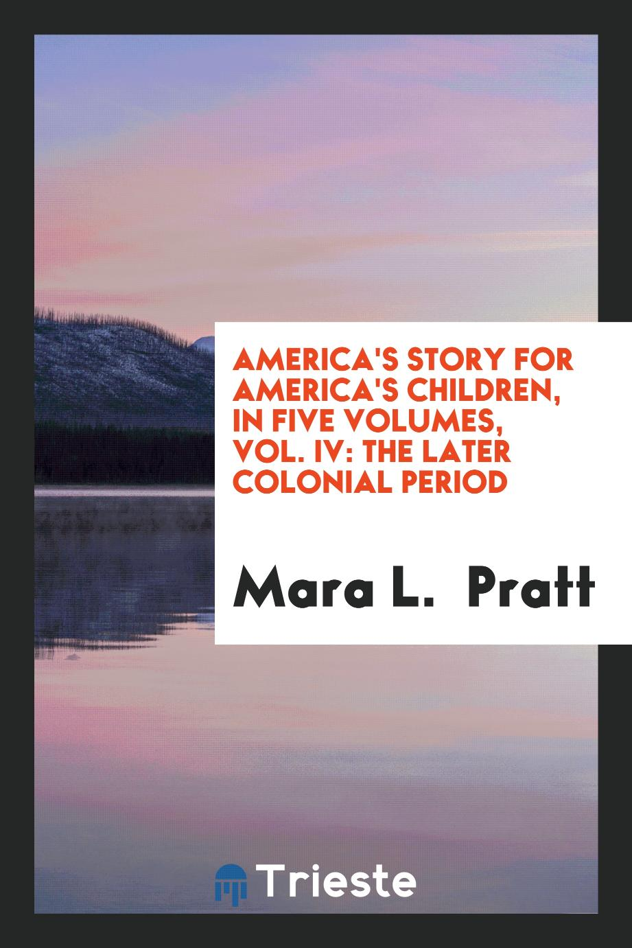 America's Story for America's Children, in Five Volumes, Vol. IV: The Later Colonial Period