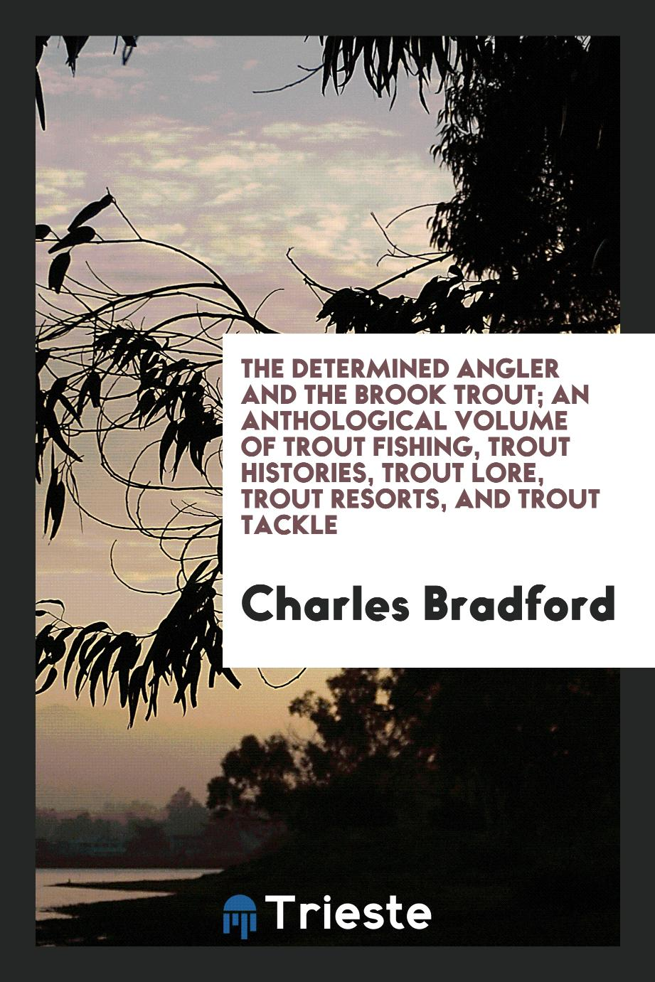 The determined angler and the brook trout; an anthological volume of trout fishing, trout histories, trout lore, trout resorts, and trout tackle