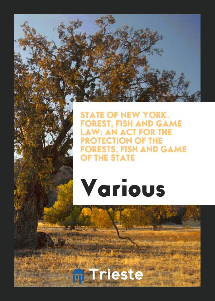 State of New York. Forest, Fish and Game Law: An Act for the Protection of the Forests, Fish and Game of the State