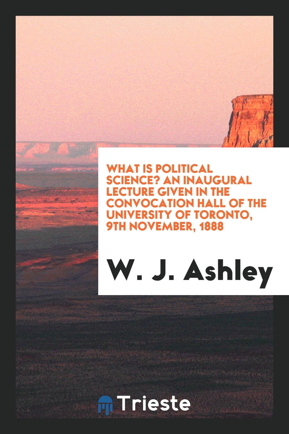 What is Political Science? An Inaugural Lecture Given in the Convocation Hall of the University of Toronto, 9th November, 1888