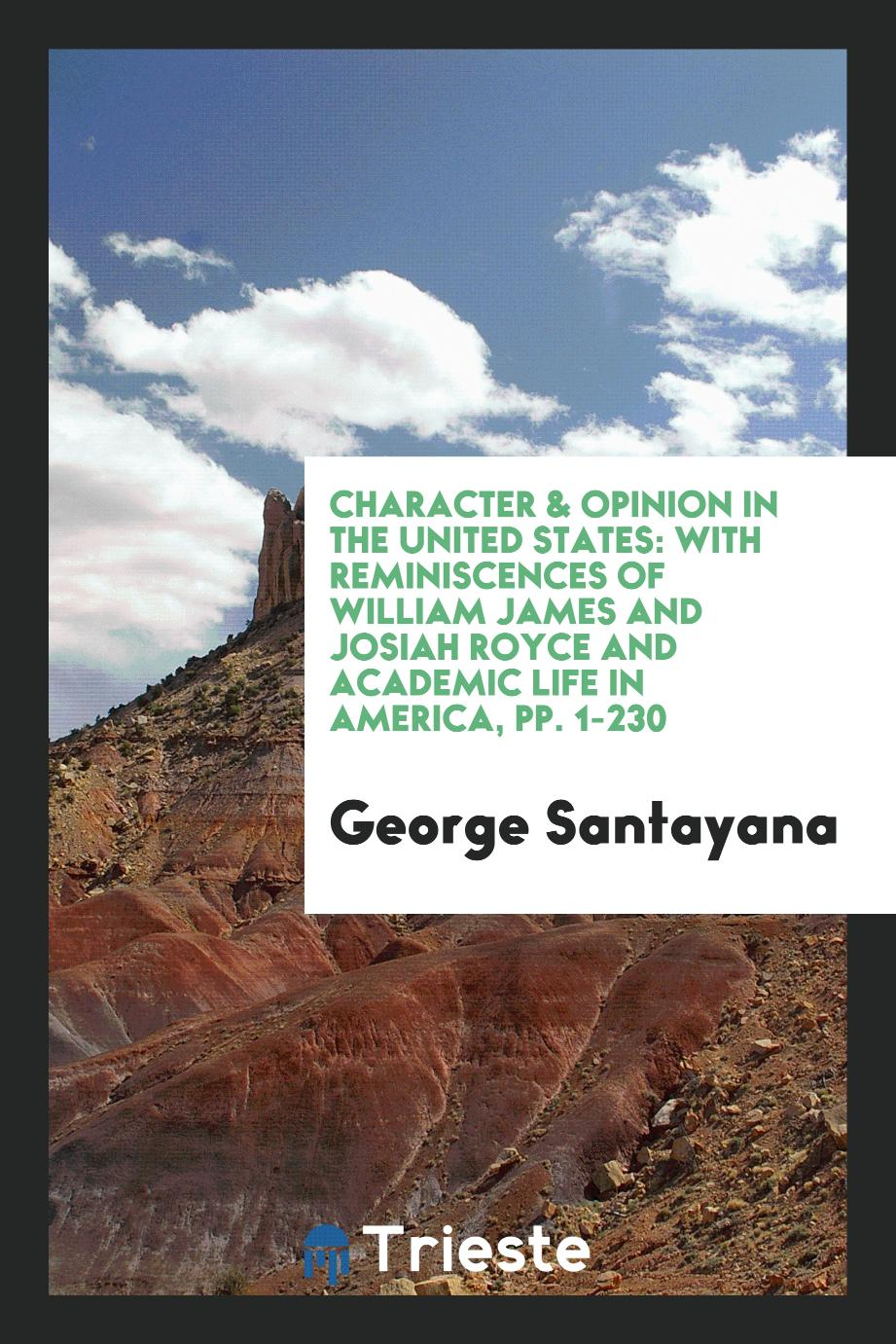 Character & Opinion in the United States: With Reminiscences of William James and Josiah Royce and Academic Life in America, pp. 1-230
