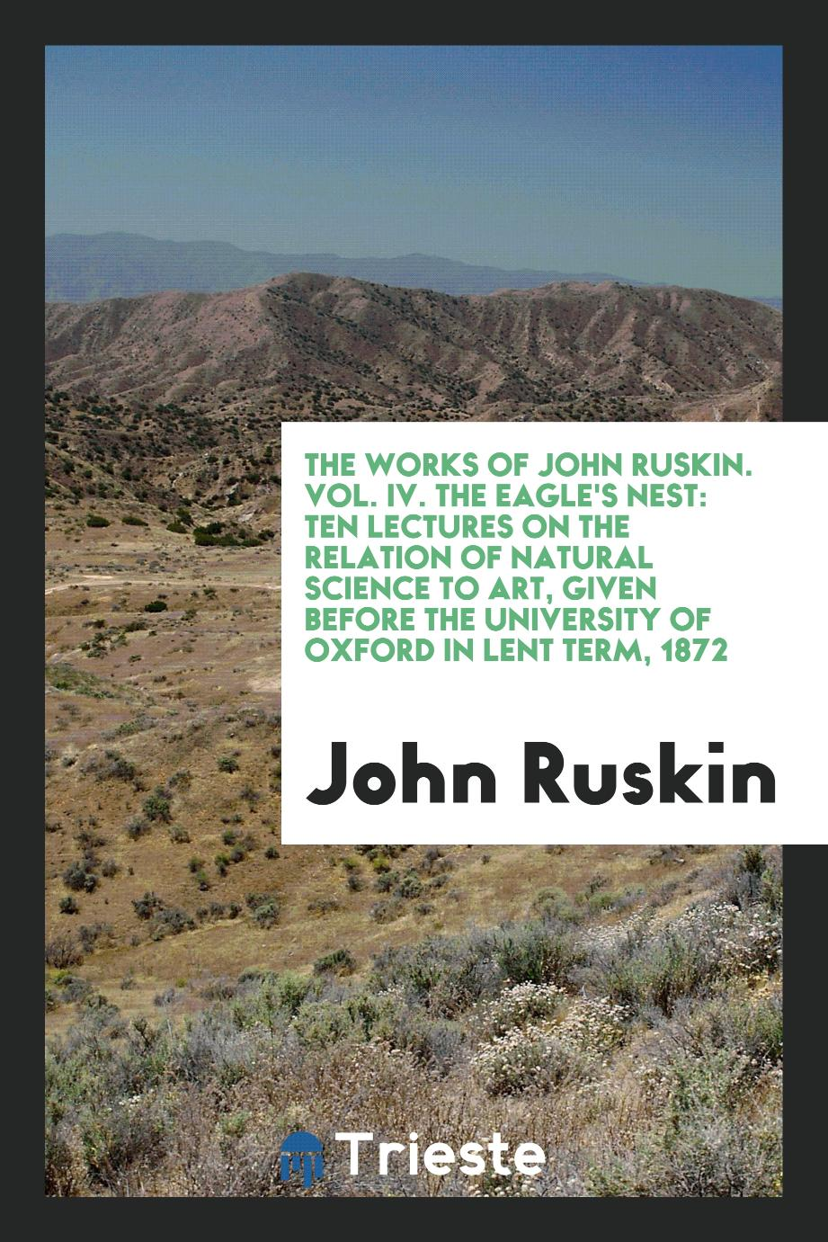 The Works of John Ruskin. Vol. IV. The Eagle's Nest: Ten Lectures on the Relation of Natural Science to Art, Given Before the University of Oxford in Lent Term, 1872