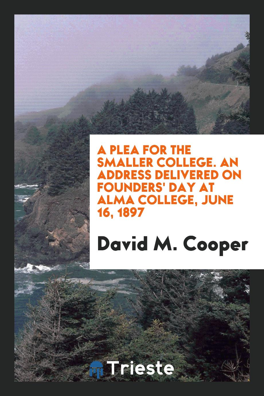 A plea for the smaller college. An address delivered on Founders' day at Alma college, June 16, 1897