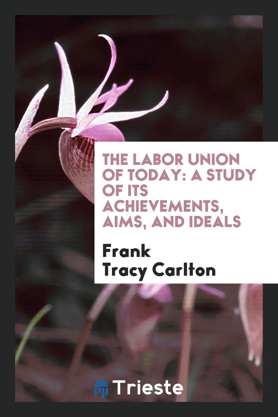 The Labor Union of Today: A Study of Its Achievements, Aims, and Ideals