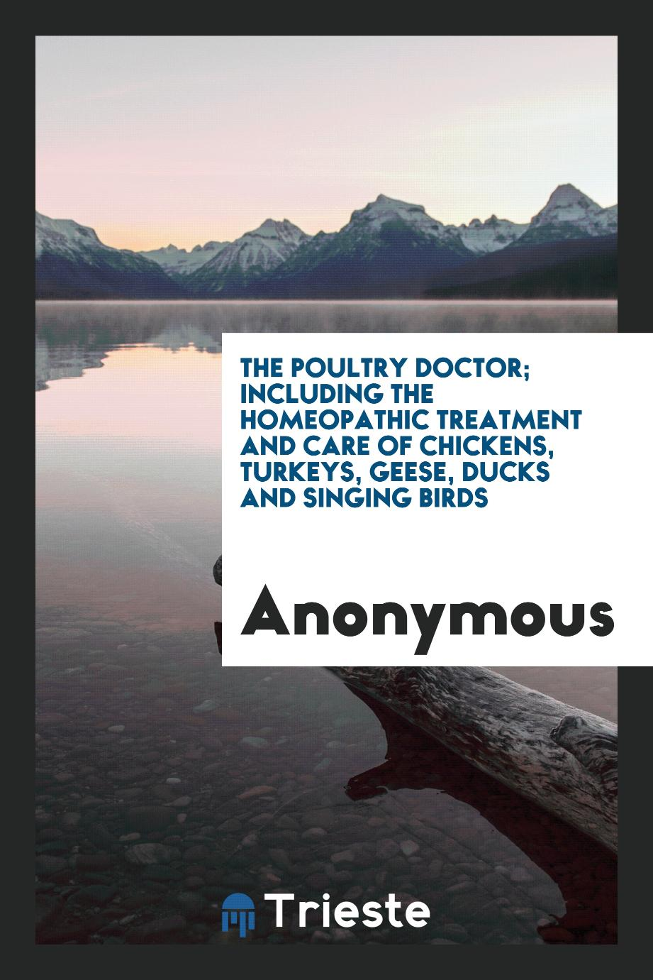 The Poultry Doctor; Including the Homeopathic Treatment and Care of Chickens, Turkeys, Geese, Ducks and Singing Birds