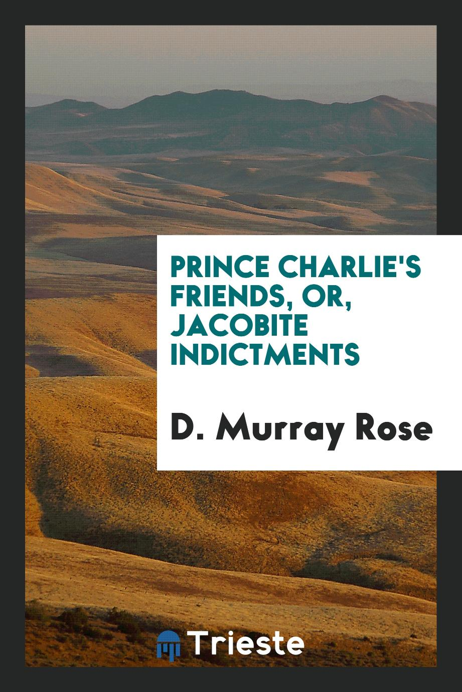 Prince Charlie's Friends, Or, Jacobite Indictments