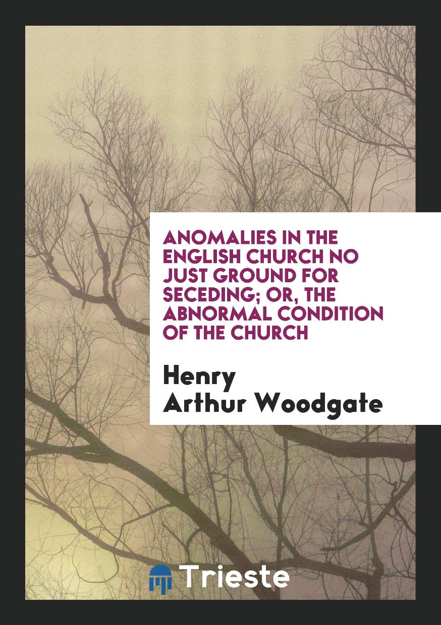 Anomalies in the English Church No Just Ground for Seceding; Or, the Abnormal Condition of the Church