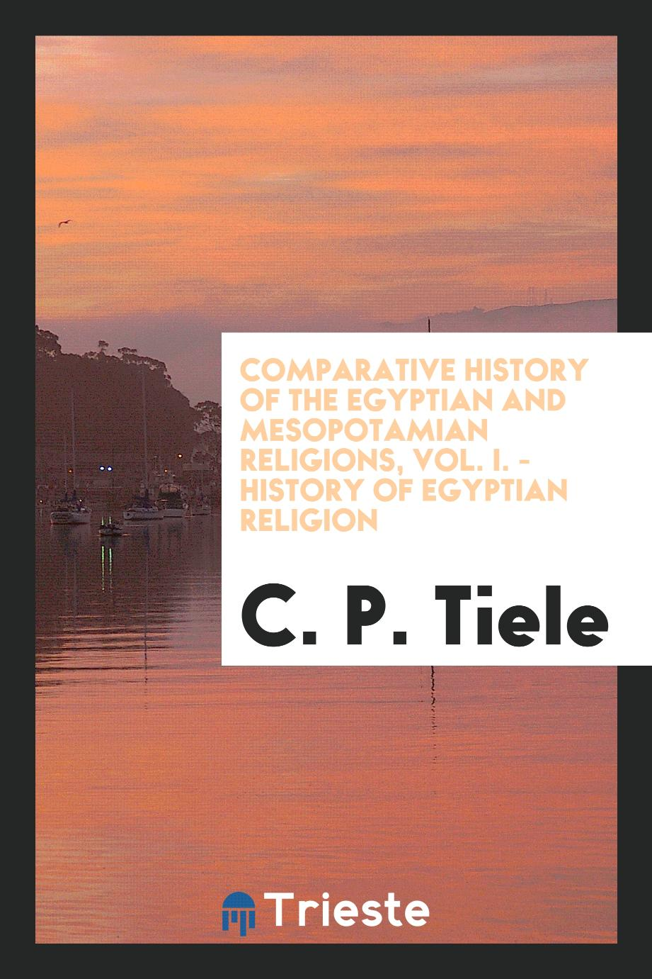 Comparative history of the Egyptian and Mesopotamian religions, Vol. I. - History of Egyptian religion