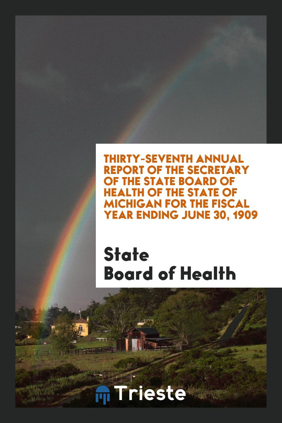 Thirty-Seventh Annual Report of the Secretary of the State Board of Health of the State of Michigan for the Fiscal Year Ending June 30, 1909