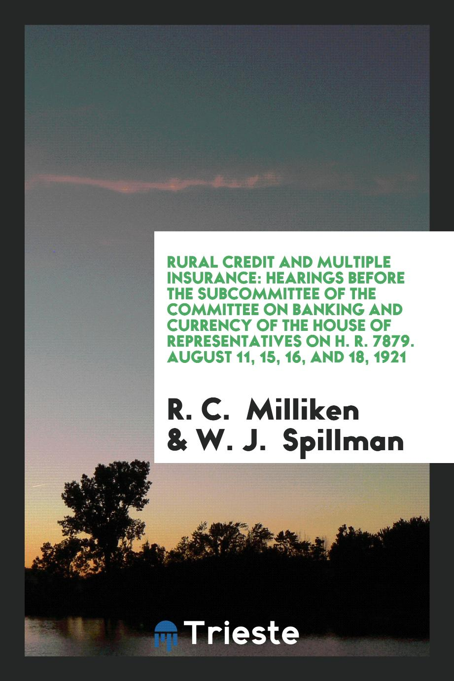 Rural Credit and Multiple Insurance: Hearings Before the Subcommittee of the Committee on banking and currency of the house of representatives on H. R. 7879. August 11, 15, 16, and 18, 1921