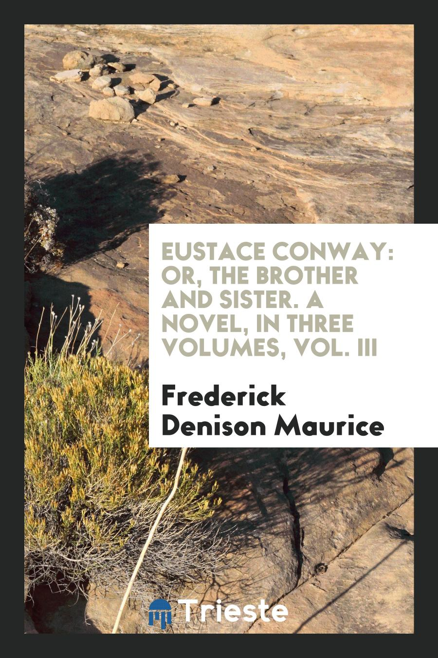 Eustace Conway: Or, The Brother and Sister. A Novel, in Three Volumes, Vol. III