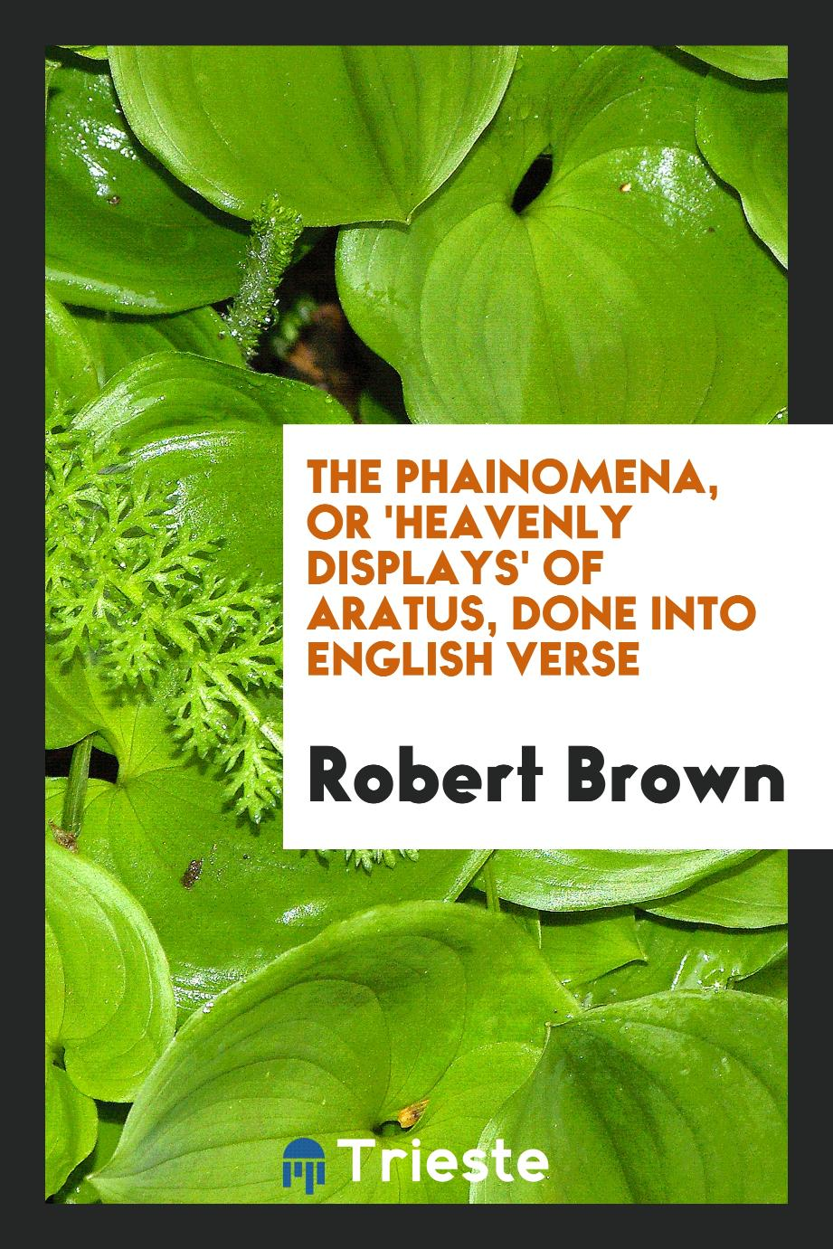 The Phainomena, or 'Heavenly Displays' of Aratus, Done into English Verse