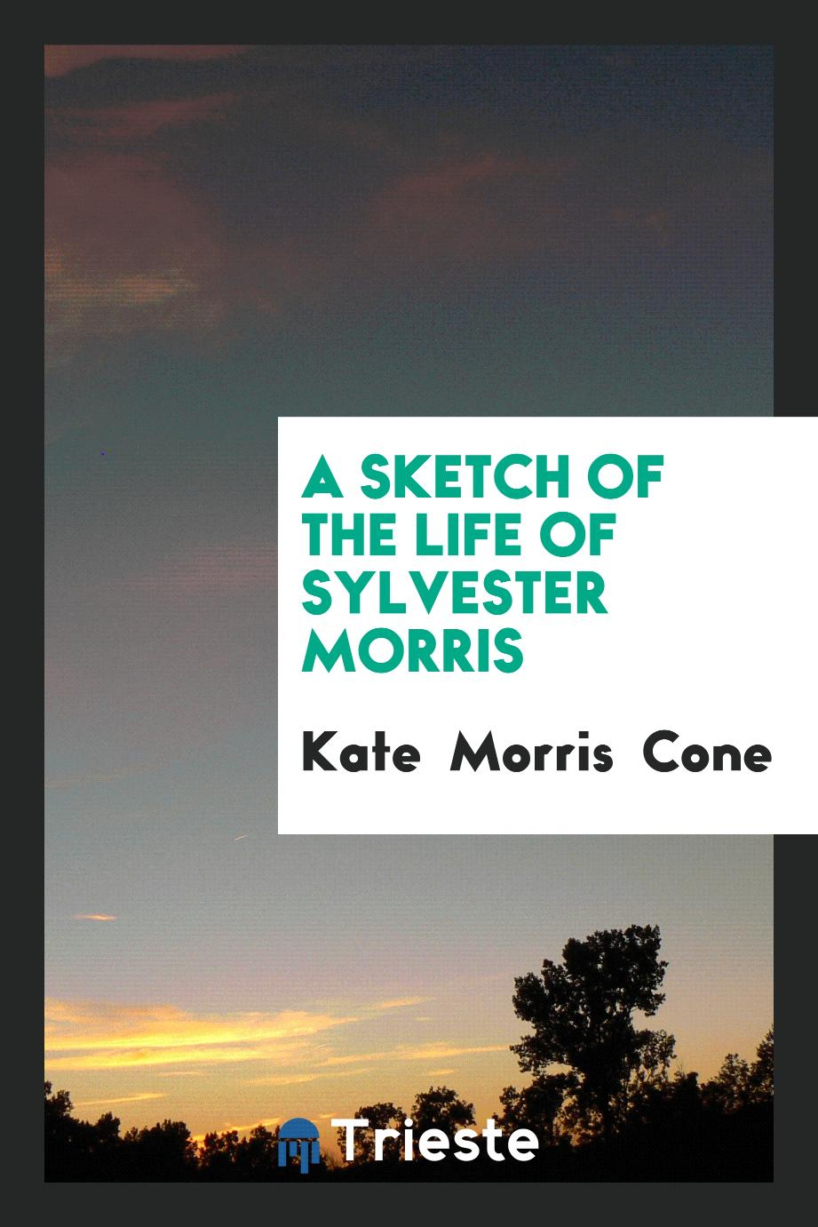 Kate Morris  Cone - A Sketch of the Life of Sylvester Morris