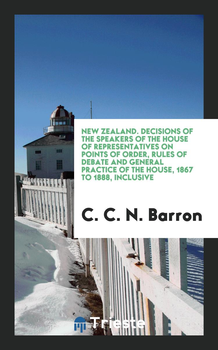 New Zealand. Decisions of the Speakers of the House of Representatives on Points of Order, Rules of Debate and General Practice of the House, 1867 to 1888, Inclusive