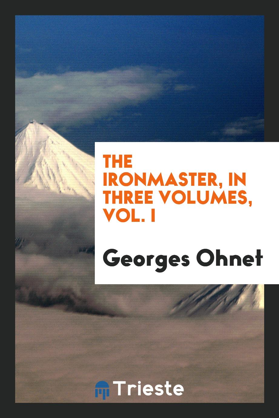 The ironmaster, In three Volumes, Vol. I