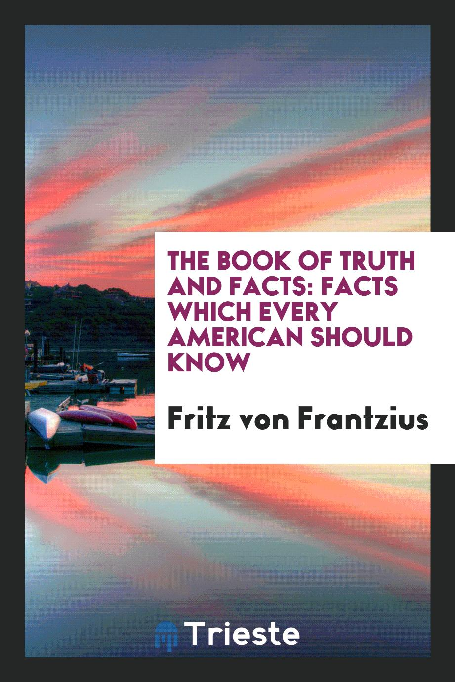The Book of Truth and Facts: Facts Which Every American Should Know