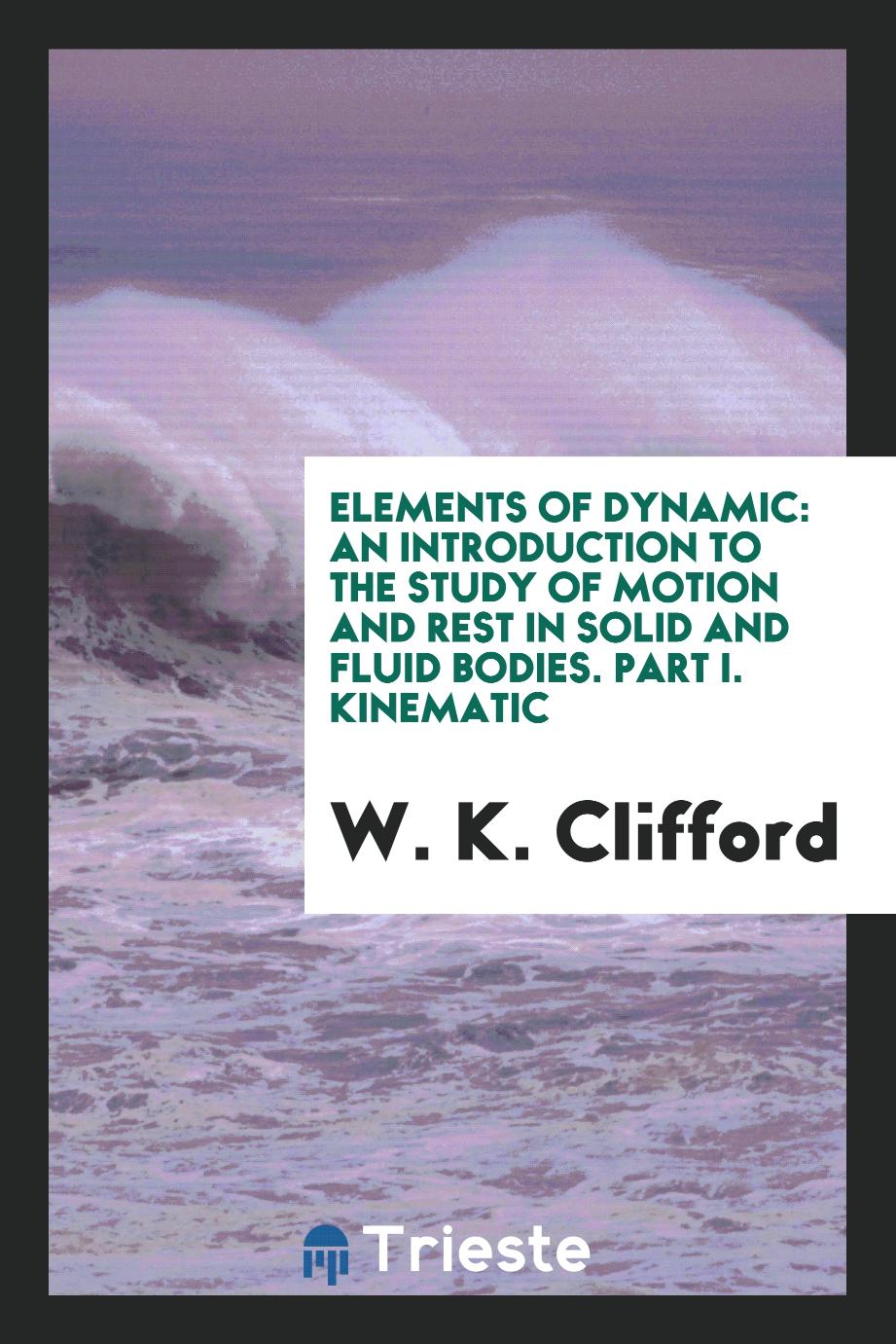 Elements of Dynamic: An Introduction to the Study of Motion and Rest in Solid and Fluid Bodies. Part I. Kinematic