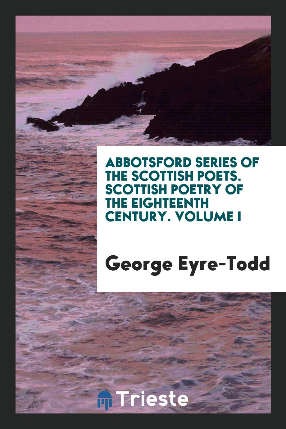 Abbotsford Series of the Scottish Poets. Scottish Poetry of the Eighteenth Century. Volume I