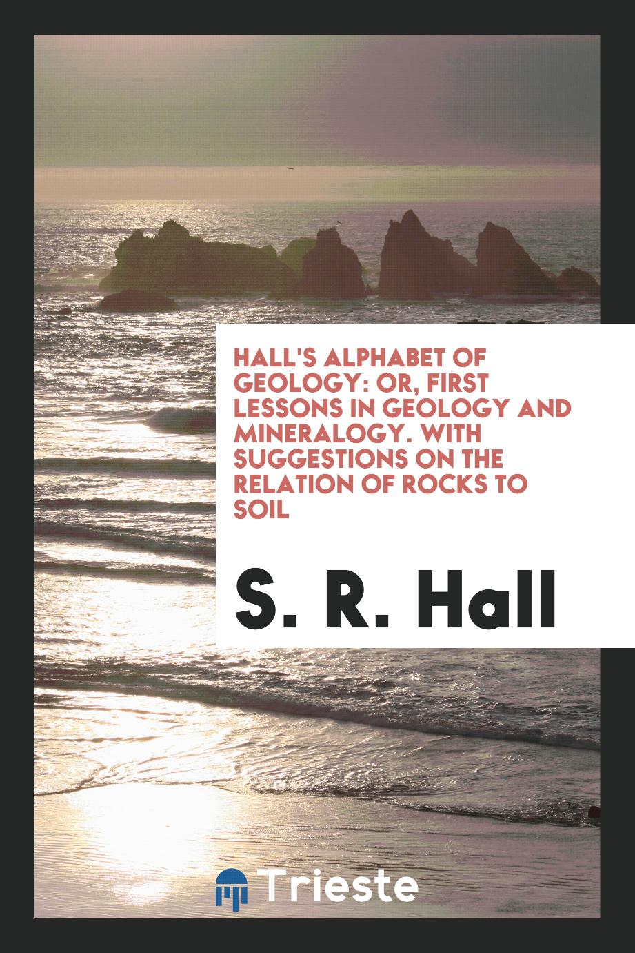 Hall's Alphabet of Geology: Or, First Lessons in Geology and Mineralogy. With Suggestions on the Relation of Rocks to Soil