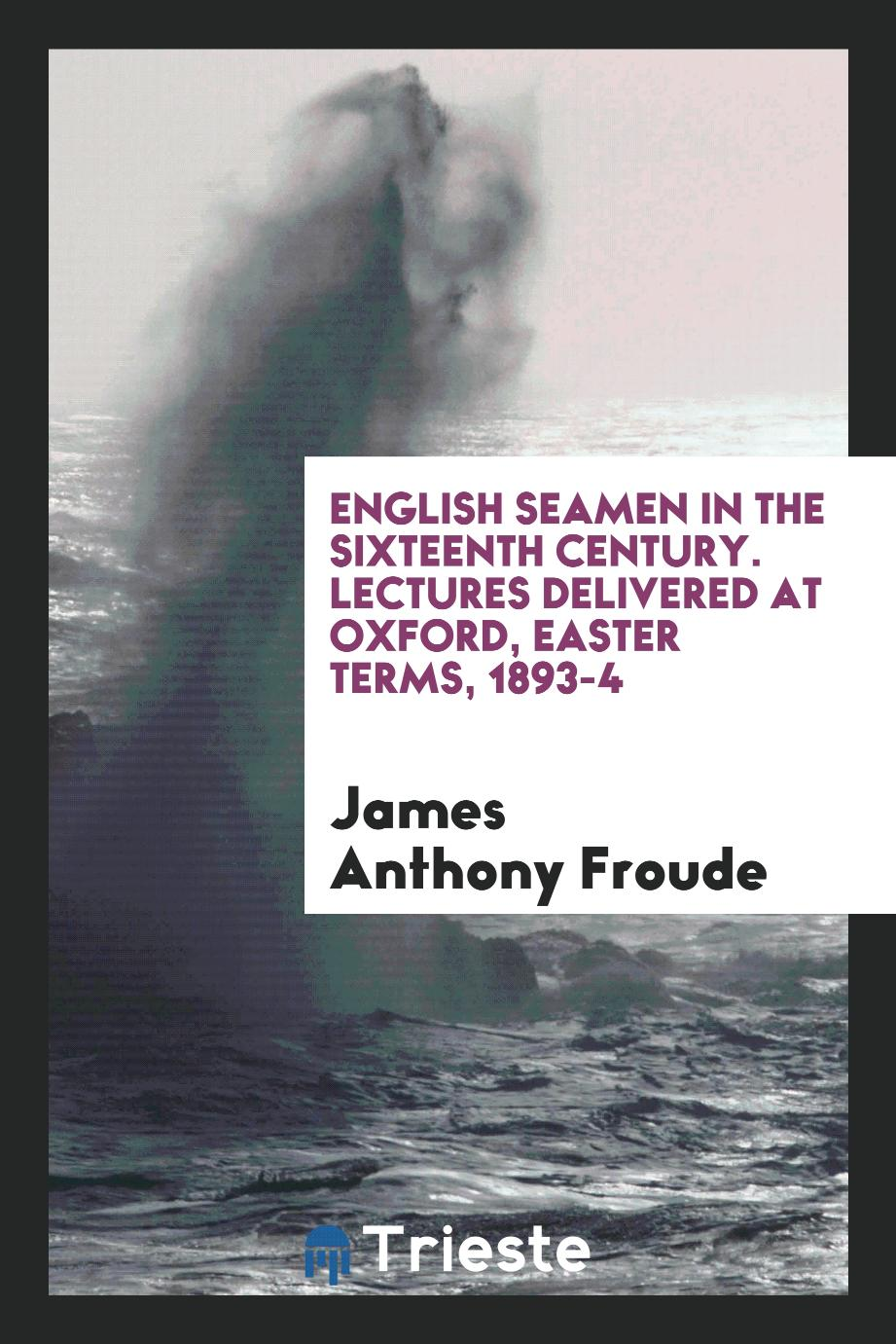 English seamen in the sixteenth century. Lectures delivered at Oxford, Easter terms, 1893-4