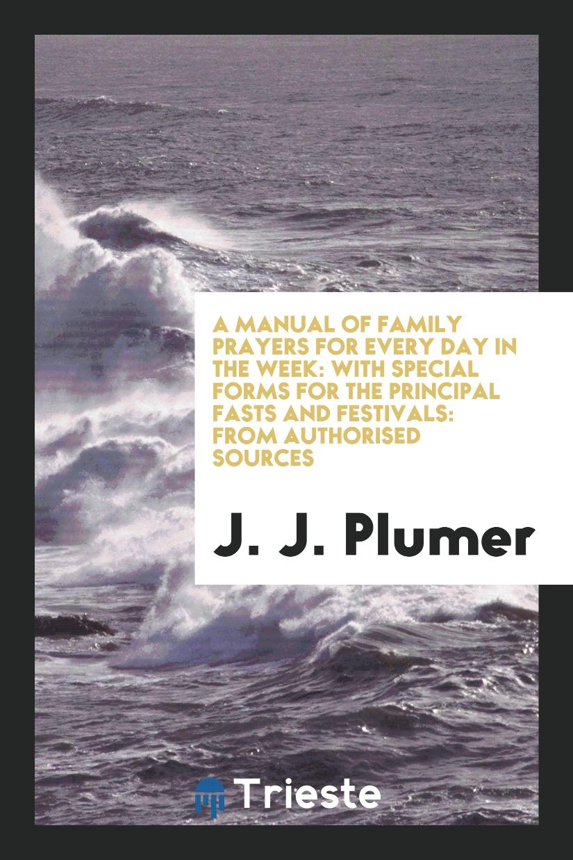 A Manual of Family Prayers for Every Day in the Week: With Special Forms for the Principal Fasts and Festivals: From Authorised Sources