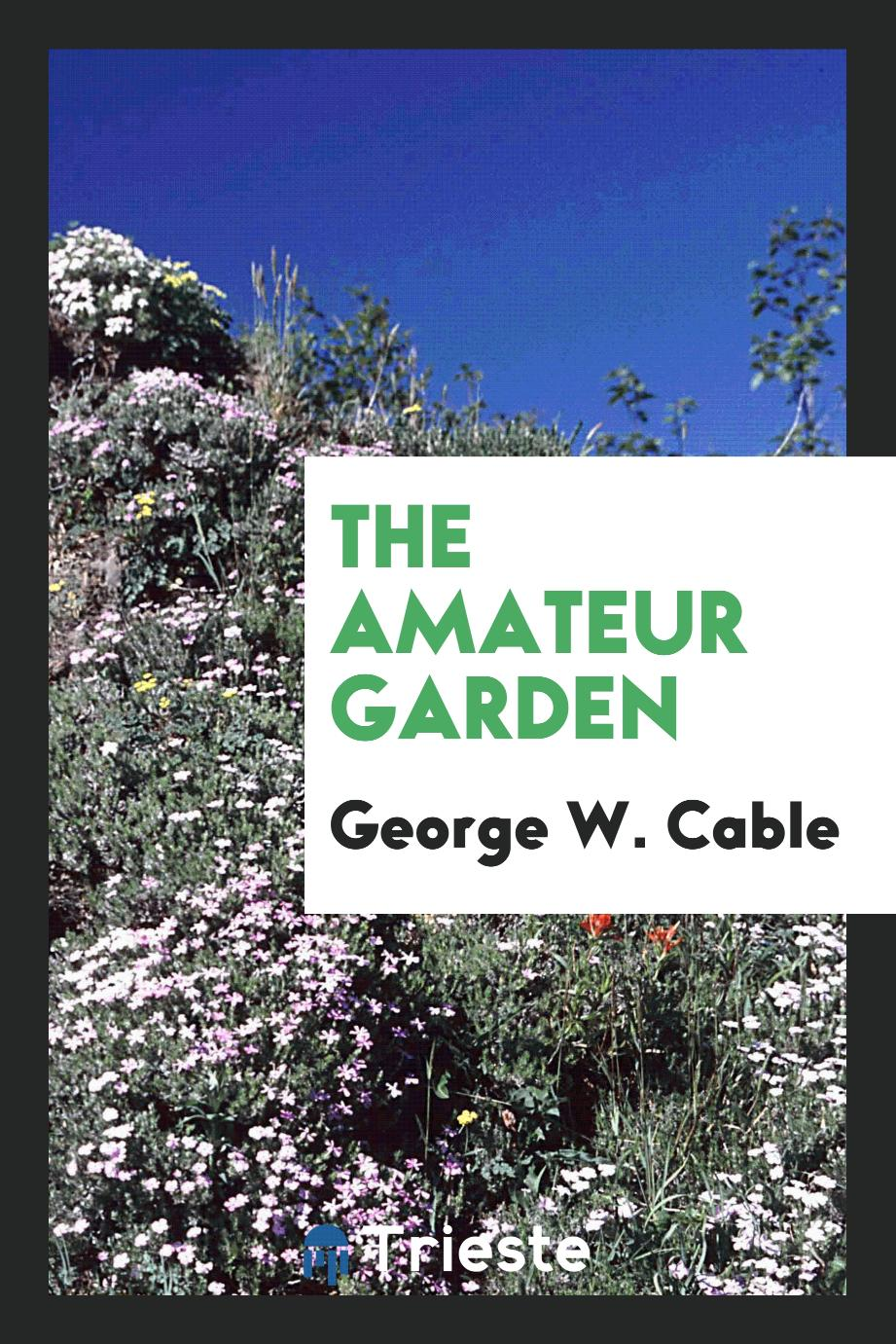 George W. Cable - The Amateur Garden