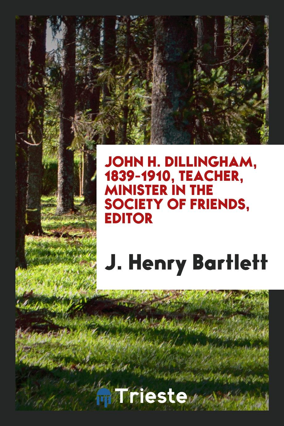 John H. Dillingham, 1839-1910, teacher, minister in the Society of Friends, editor
