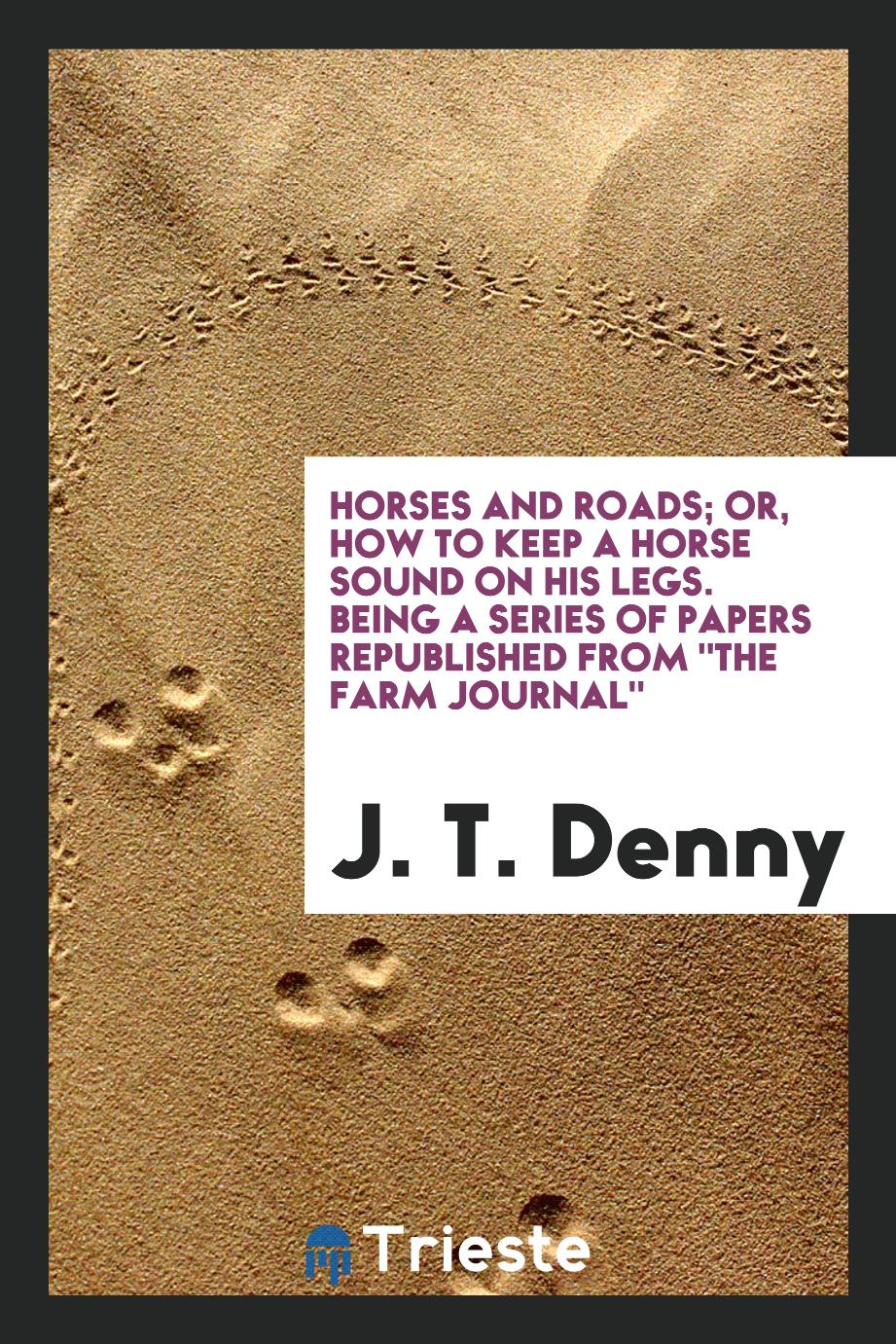 "Horses and roads; or, How to keep a horse sound on his legs. Being a series of papers republished from ""The Farm journal"""