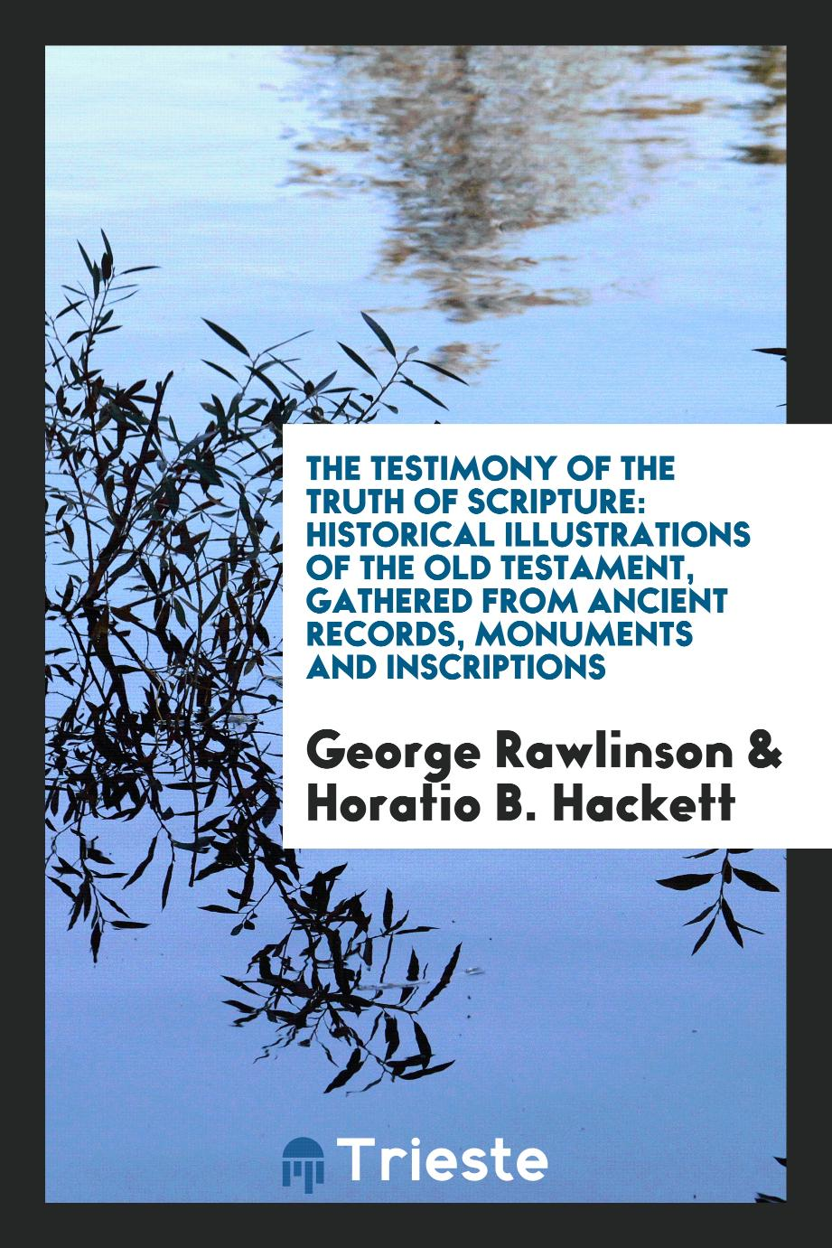 The testimony of the truth of scripture: historical illustrations of the Old Testament, gathered from ancient records, monuments and inscriptions