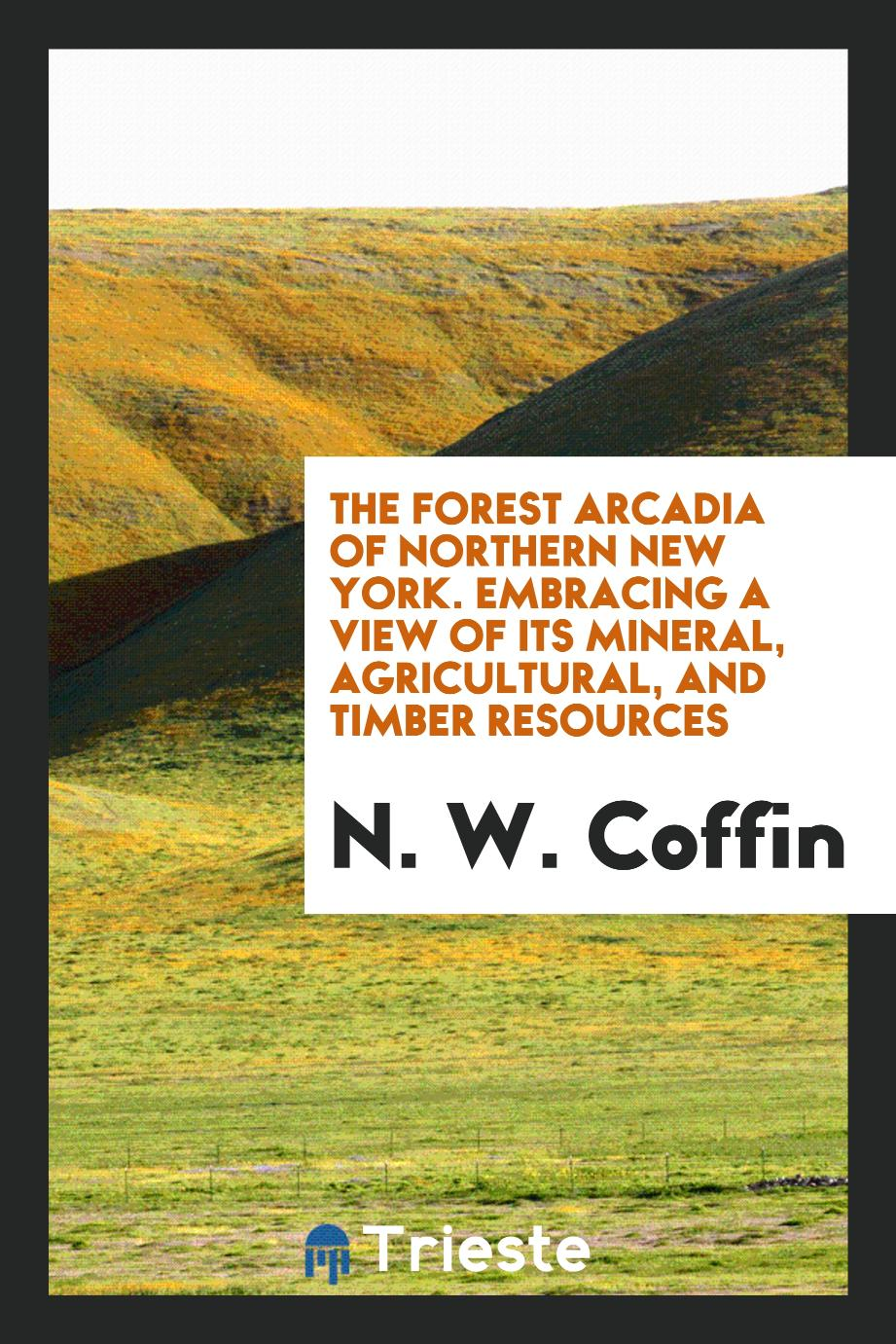 The Forest Arcadia of Northern New York. Embracing a View of Its Mineral, Agricultural, and Timber Resources