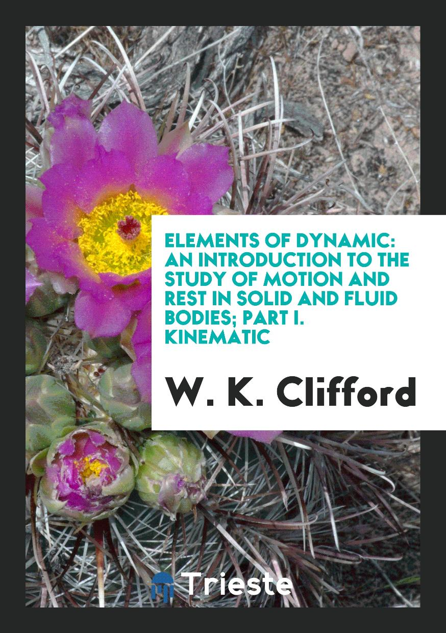 Elements of Dynamic: An Introduction to the Study of Motion and Rest in Solid and Fluid Bodies; Part I. Kinematic