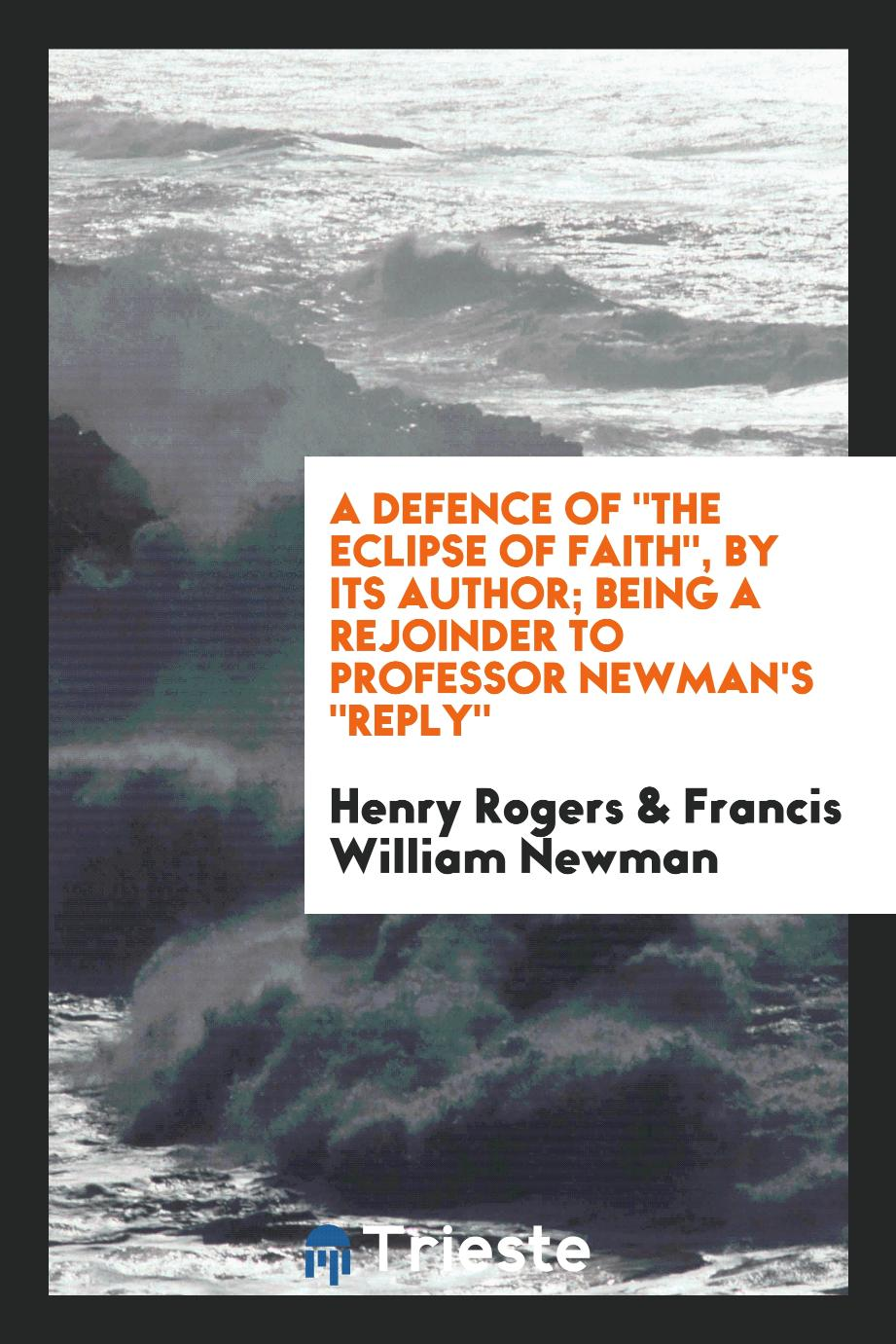 "A Defence Of ""The Eclipse of Faith"", by Its Author; Being a Rejoinder to Professor Newman's ""Reply"""