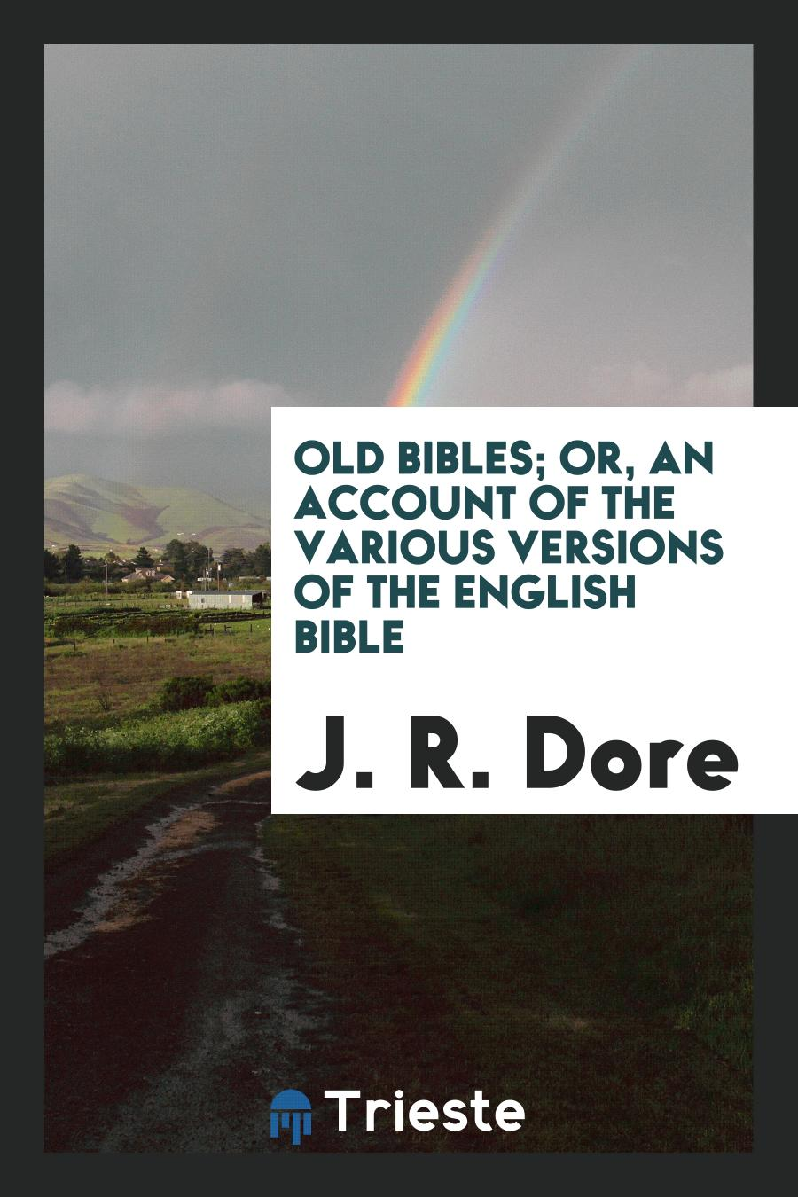 Old Bibles; Or, an Account of the Various Versions of the English Bible
