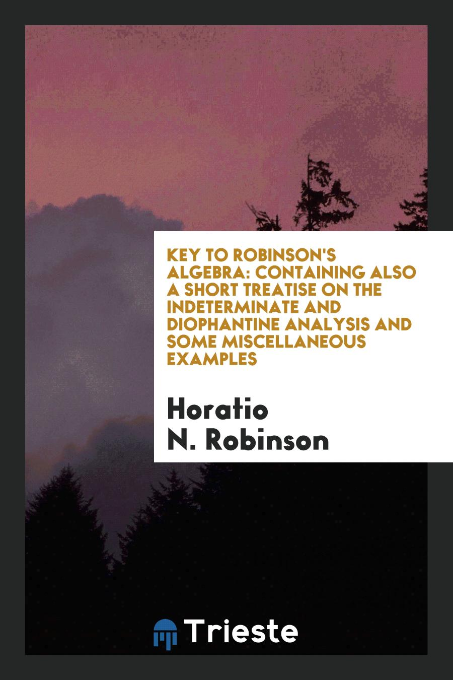 Key to Robinson's Algebra: Containing Also a Short Treatise on the Indeterminate and Diophantine Analysis and Some Miscellaneous Examples
