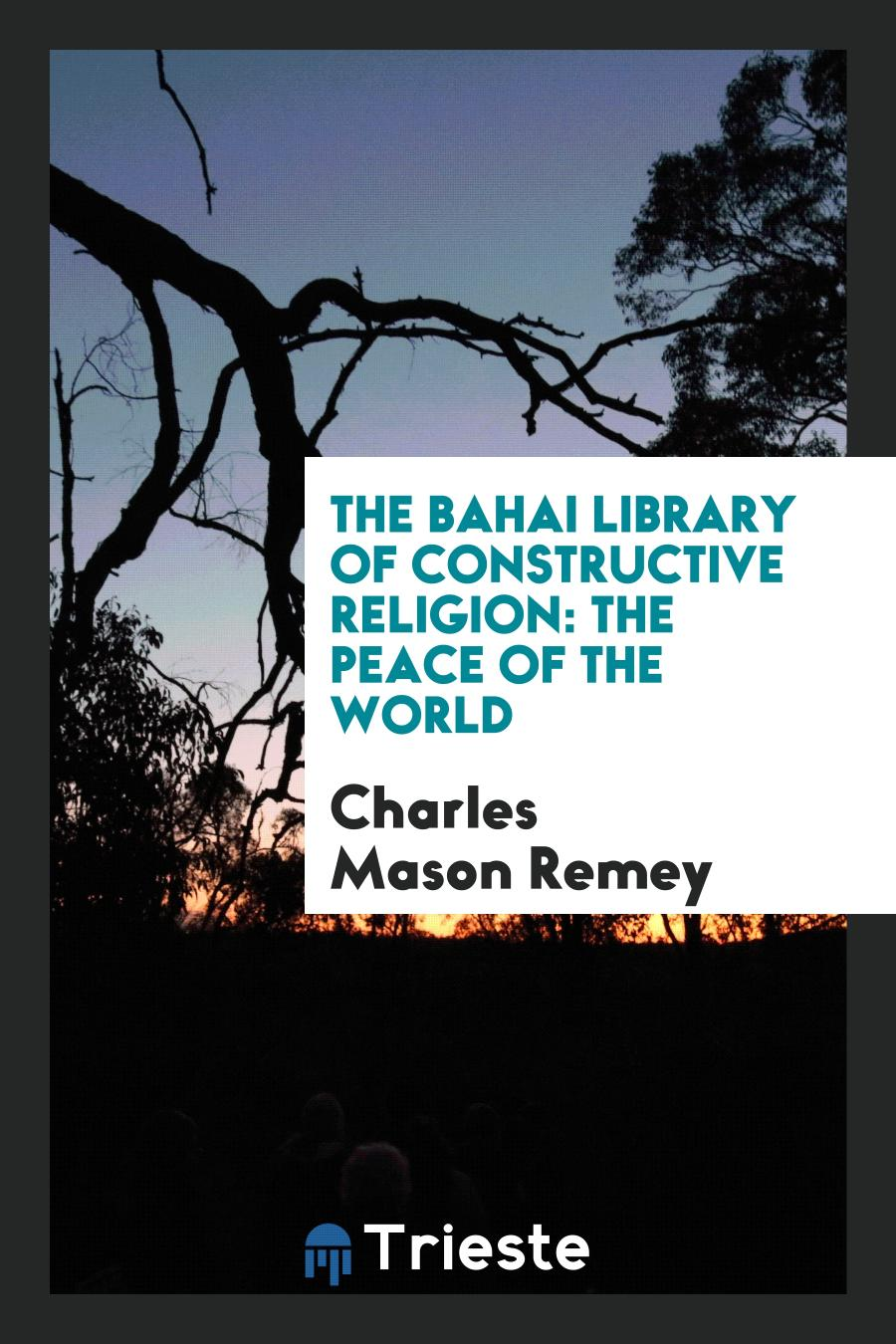 The Bahai Library of Constructive Religion: The Peace of the World