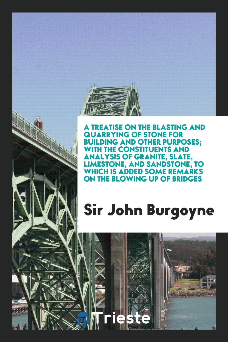 A Treatise on the Blasting and Quarrying of Stone for Building and Other Purposes; With the Constituents and Analysis of Granite, Slate, Limestone, and Sandstone, to Which Is Added Some Remarks on the Blowing up of Bridges