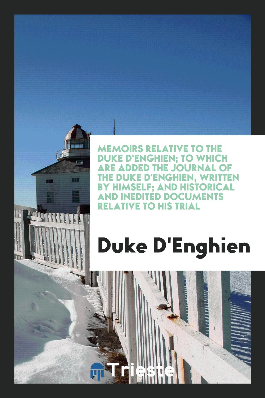 Memoirs Relative to the Duke D'Enghien; To which are Added the Journal of the Duke D'Enghien, Written by Himself; and Historical and Inedited Documents Relative to His Trial
