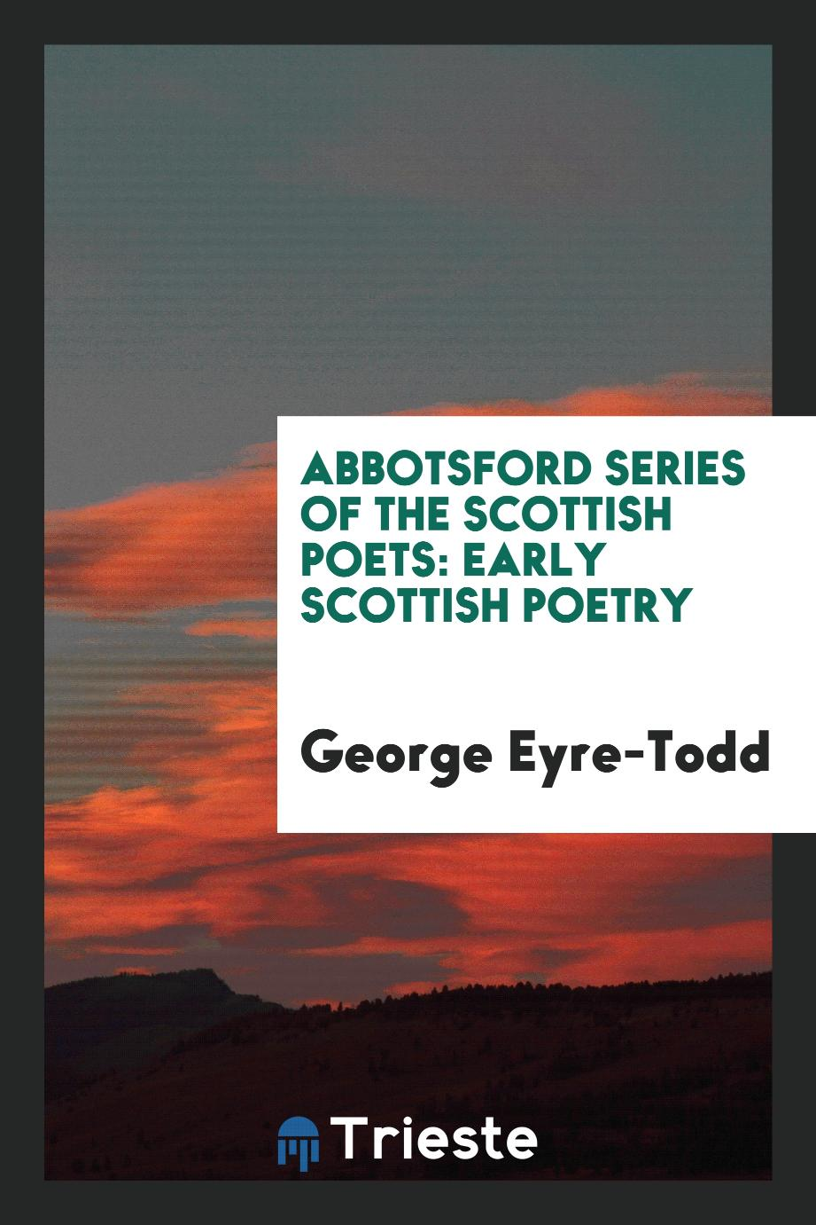 Abbotsford Series of the Scottish Poets: Early Scottish Poetry