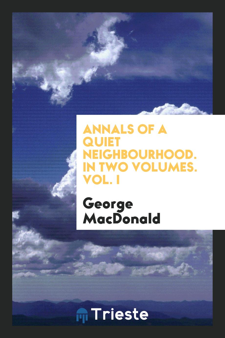 Annals of a Quiet Neighbourhood. In Two Volumes. Vol. I