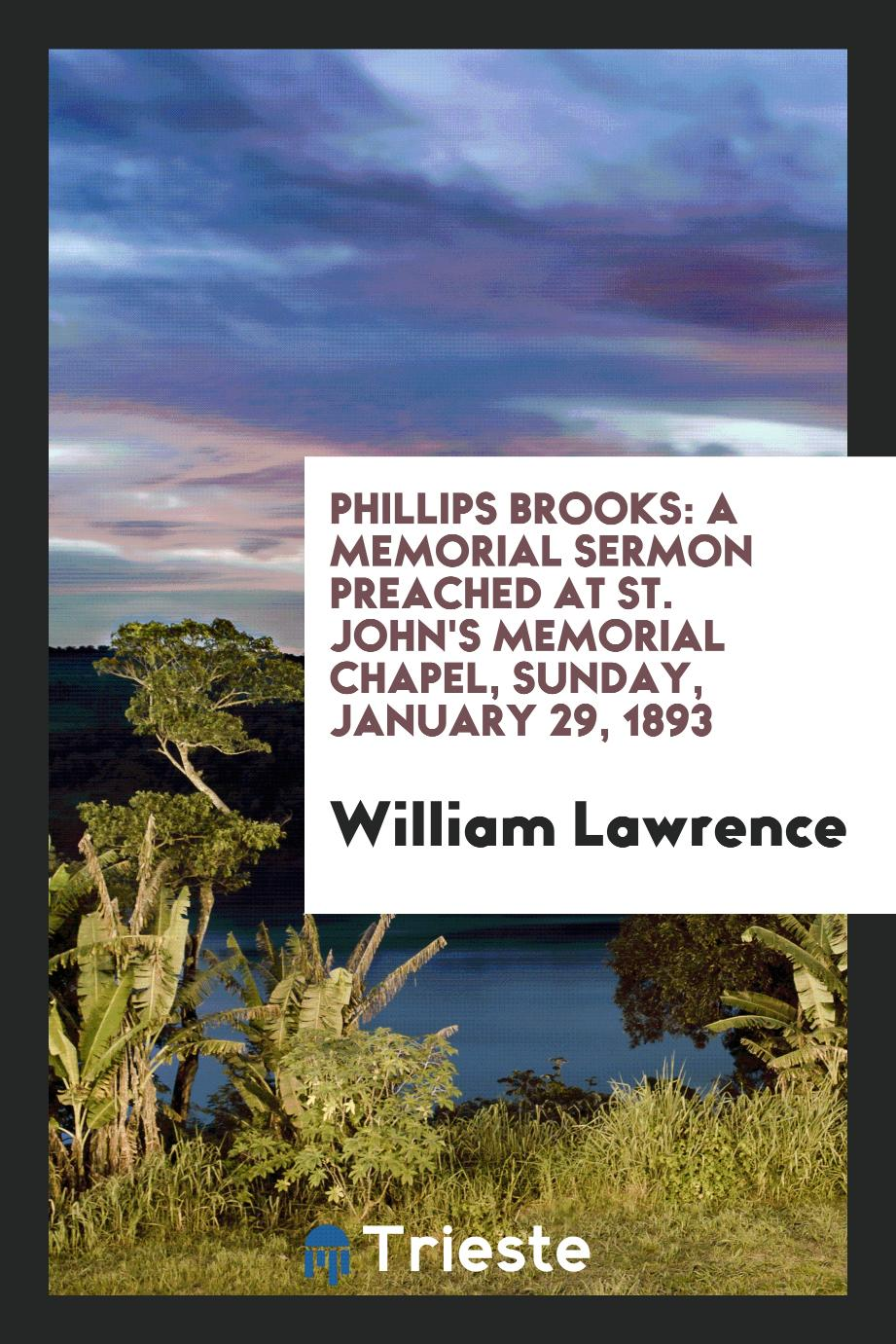 Phillips Brooks: A Memorial Sermon Preached at St. John's Memorial Chapel, sunday, january 29, 1893