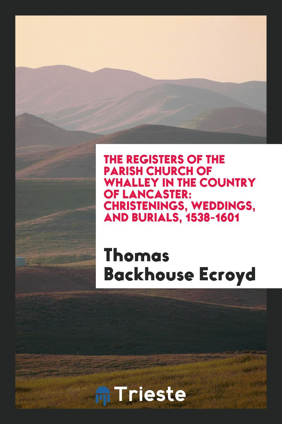 The Registers of the Parish Church of Whalley in the Country of Lancaster: Christenings, Weddings, and Burials, 1538-1601
