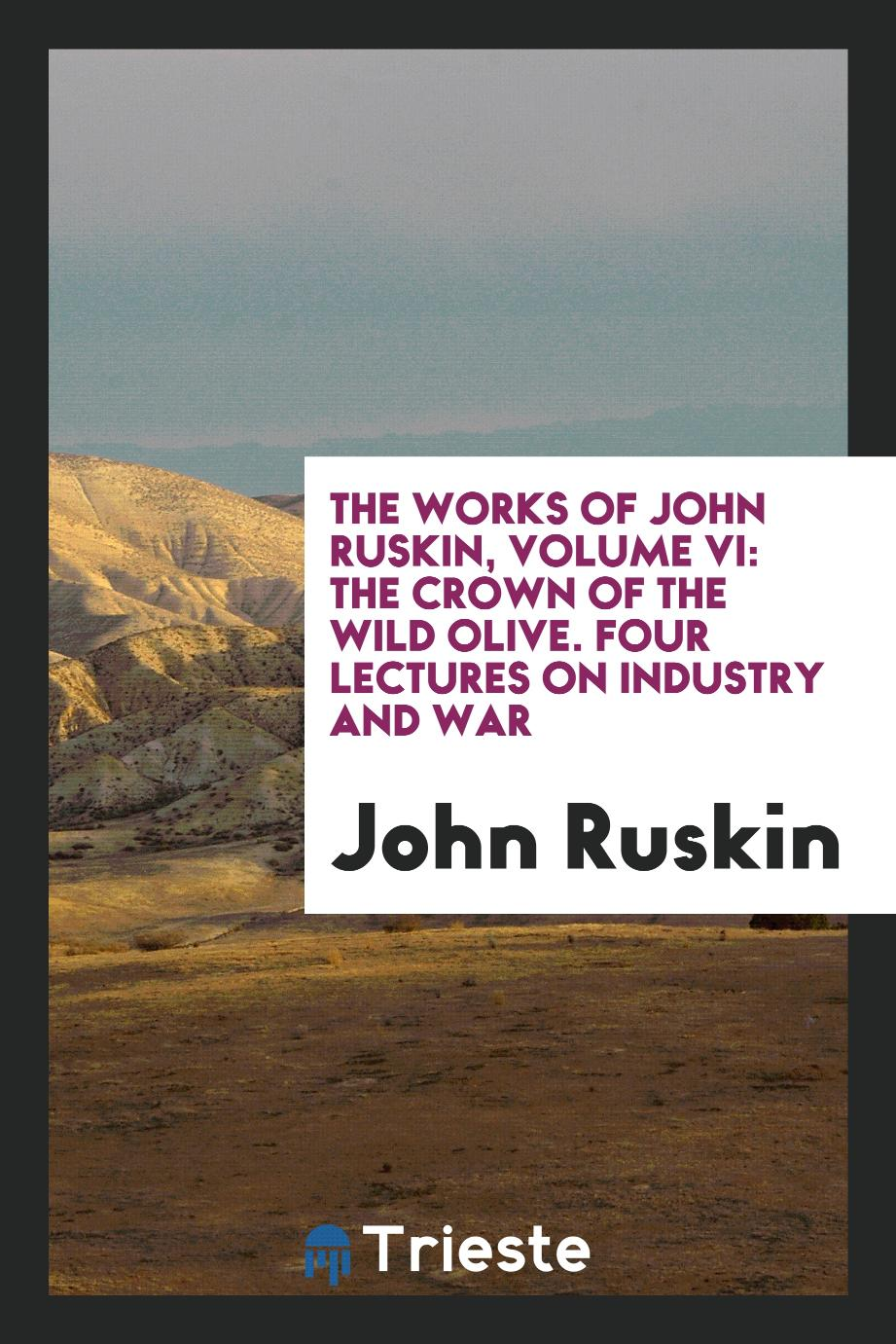 The Works of John Ruskin, Volume VI: The Crown of the Wild Olive. Four Lectures on Industry and War