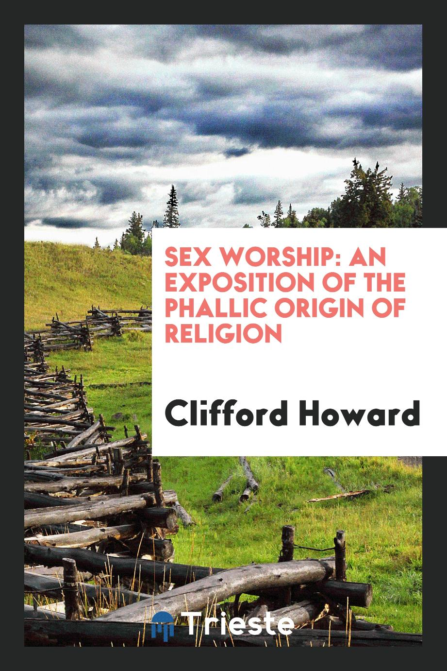 Sex worship: an exposition of the phallic origin of religion
