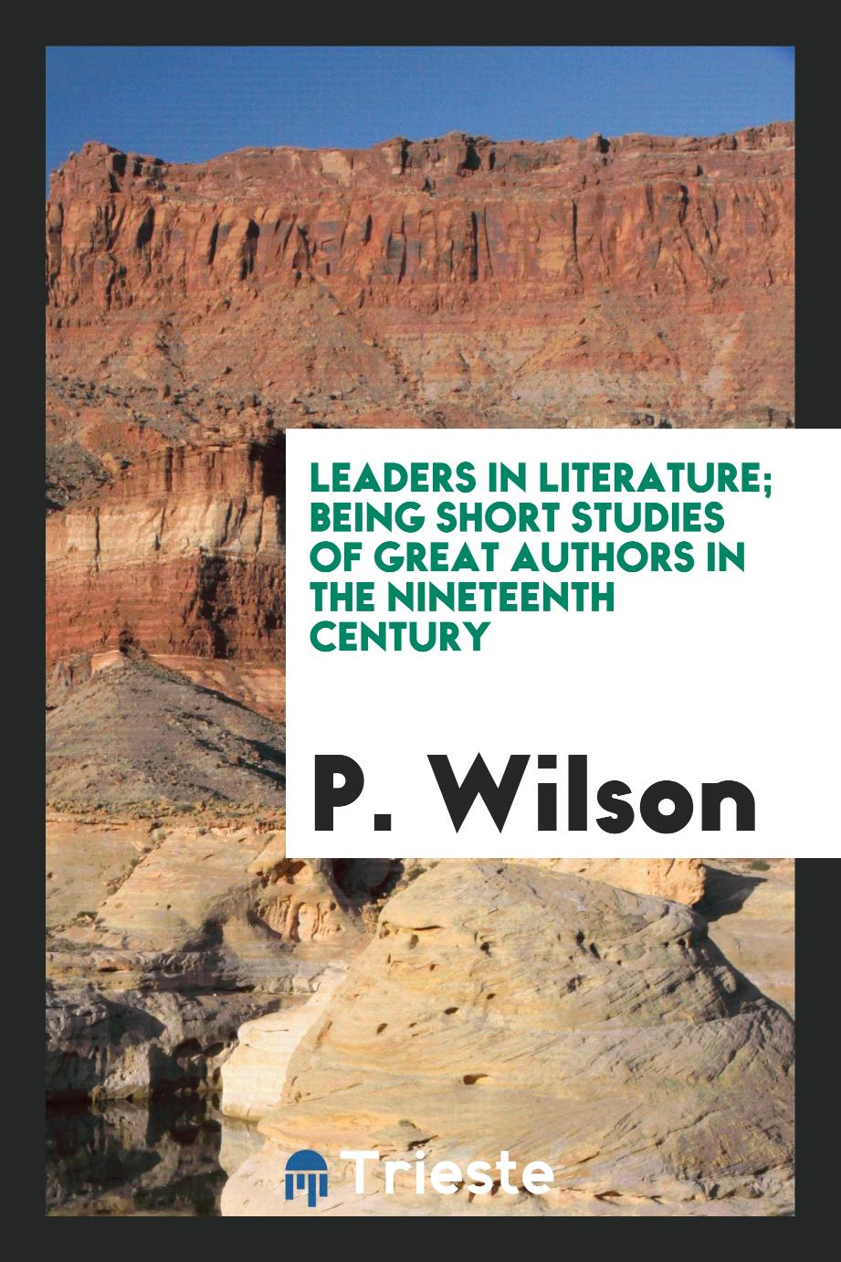 P. Wilson - Leaders in literature; being short studies of great authors in the nineteenth century